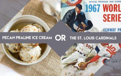 Pecan Praline Ice Cream or the St. Louis Cardinals?